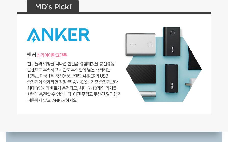 엠디픽, 앤커. 친구들과 여행을 떠나면 한번쯤 경험해봤을 충전경재. 콘센트도 부족하고 시간도 부족한데 남은 배터리는 10%...미국 1위 충전용품 브랜드 Anker의 USB 충전기와 함께라면 걱정 끝! Anker는 기존 충전기보다 최대 85% 더 빠르게 충전하고 최대 5~10개의 기기를 한번에 충전할 수 있습니다. 이젠 무겁고 못생긴 멀티탭과 씨름하지 말고 Anker하세요.