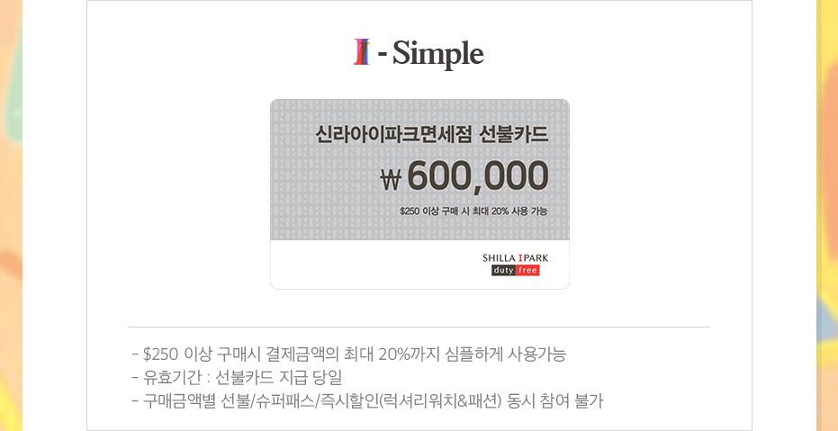 i-simple 선불카드 60만원, $250이상 구매시 결제금액의 최대 20%까지 심플하게 사용가능, 유효기간:선불카드 지급 당일, 구매 금액별 선불/슈퍼패스/즉시할인(럭셔리워치&패션) 동시 참여 불가