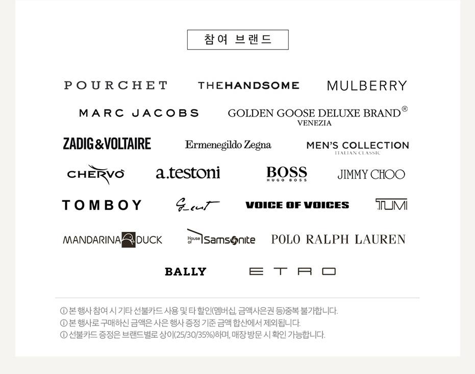 참여브랜드(Pourchet, Thehandsome, Mulberry, Marc Jacobs, Golden Goose Deluxe Brand, Jadig&Voltaire, Ermenegildo Zegna, Mens Collection, Chervo, atestoni, BOSS, Jimmy Choo, Tomboy, G-cut, Voice of Voices, Tumi, Mandarina Duck, House of Samsomite, Polo Ralph Lauren), Suecomma Bonnie, ETRO, 본 행사 참여 시 기타 선불카드 사용 및 타 할인(멤버십,금액사은권등) 중복 불가합니다. 본 행사로 구매하신 금액은 사은 행사 증정 기준 금액 합산에서 제외됩니다. 선불카드 증정은 브랜드별로 상이(25/30/35%)하며 매장 방문 시 확인 가능합니다.