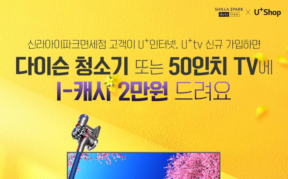 Shilla Iprak Duty Free × U+Shop. 신라 아이파크면세점 고객 대상 U+인터넷, U+ tv 신규 가입 하면 다이슨 청소기 또는 50인치 TV에 I - 캐시 2만원 드려요