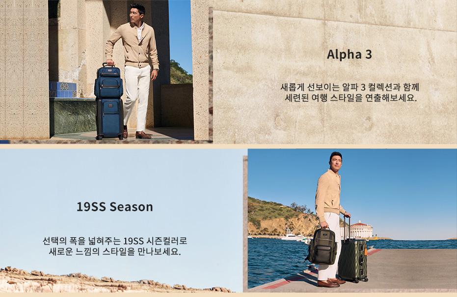 Alpha 3 새롭게 선보이는 알파 3 컬렉션와 함께 세련된 여행 스타일을 연출해보세요. 19 SS Season 선택의 폭을 넓혀주는 19 SS 시즌컬러로 새로운 느낌의 스타일을 만나보세요.