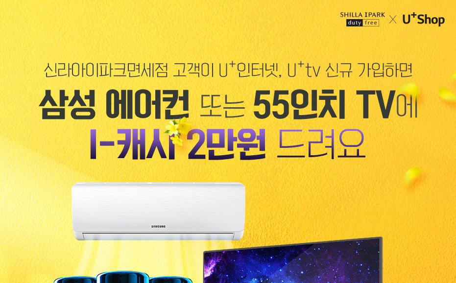 Shilla Iprak Duty Free × U+Shop. 신라 아이파크면세점 고객이 U+인터넷, U+ tv 신규 가입 하면 삼성 에어컨 또는 55인치 TV에 I - 캐시 2만원 드려요